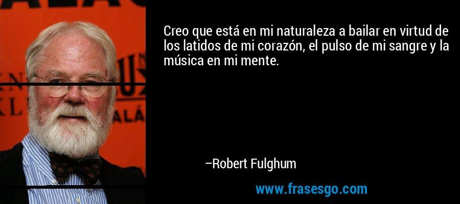 Creo que está en mi naturaleza a bailar en virtud de los latidos de mi corazón, el pulso de mi sangre y la música en mi mente. – Robert Fulghum
