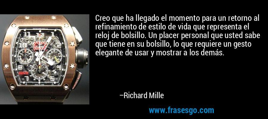 Creo que ha llegado el momento para un retorno al refinamiento de estilo de vida que representa el reloj de bolsillo. Un placer personal que usted sabe que tiene en su bolsillo, lo que requiere un gesto elegante de usar y mostrar a los demás. – Richard Mille