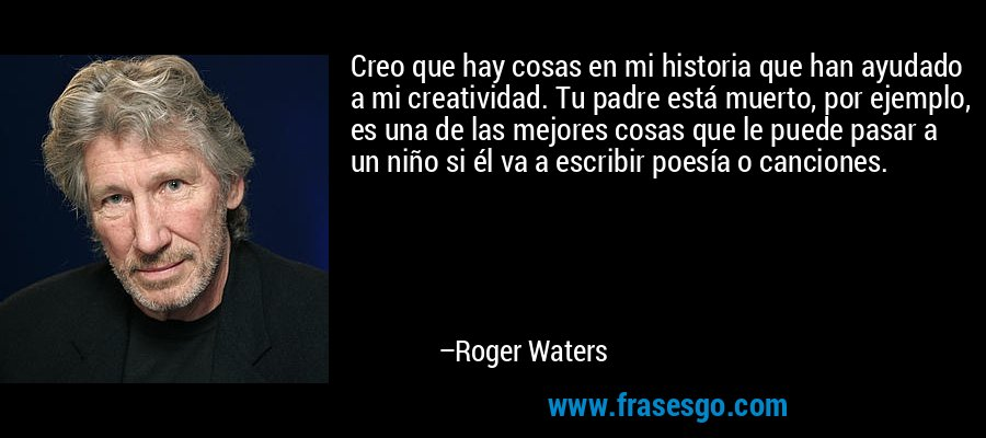 Creo que hay cosas en mi historia que han ayudado a mi creatividad. Tu padre está muerto, por ejemplo, es una de las mejores cosas que le puede pasar a un niño si él va a escribir poesía o canciones. – Roger Waters