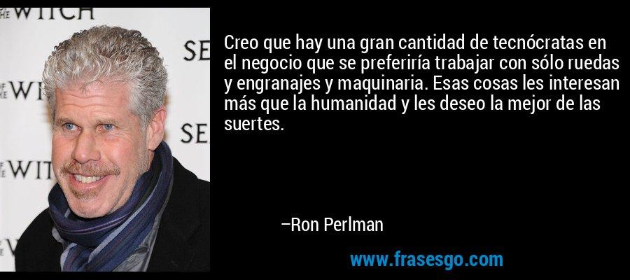 Creo que hay una gran cantidad de tecnócratas en el negocio que se preferiría trabajar con sólo ruedas y engranajes y maquinaria. Esas cosas les interesan más que la humanidad y les deseo la mejor de las suertes. – Ron Perlman