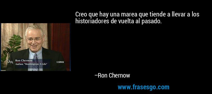 Creo que hay una marea que tiende a llevar a los historiadores de vuelta al pasado. – Ron Chernow
