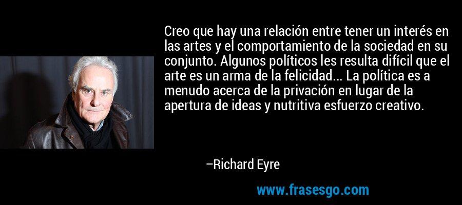 Creo que hay una relación entre tener un interés en las artes y el comportamiento de la sociedad en su conjunto. Algunos políticos les resulta difícil que el arte es un arma de la felicidad... La política es a menudo acerca de la privación en lugar de la apertura de ideas y nutritiva esfuerzo creativo. – Richard Eyre