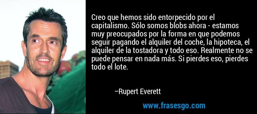 Creo que hemos sido entorpecido por el capitalismo. Sólo somos blobs ahora - estamos muy preocupados por la forma en que podemos seguir pagando el alquiler del coche, la hipoteca, el alquiler de la tostadora y todo eso. Realmente no se puede pensar en nada más. Si pierdes eso, pierdes todo el lote. – Rupert Everett
