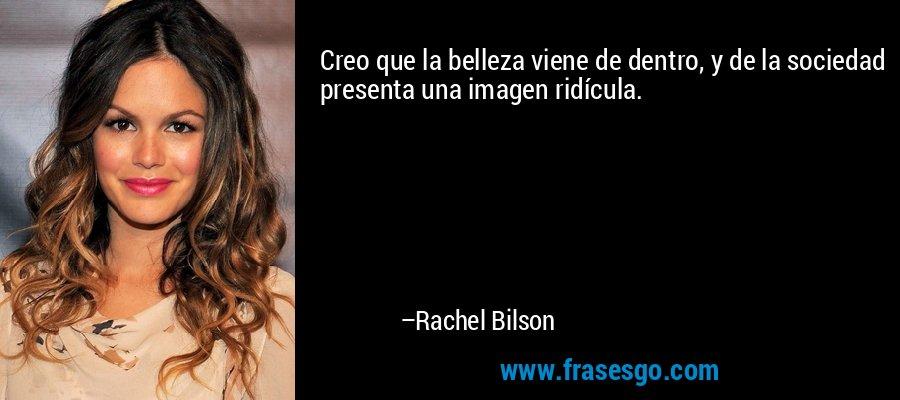 Creo que la belleza viene de dentro, y de la sociedad presenta una imagen ridícula. – Rachel Bilson