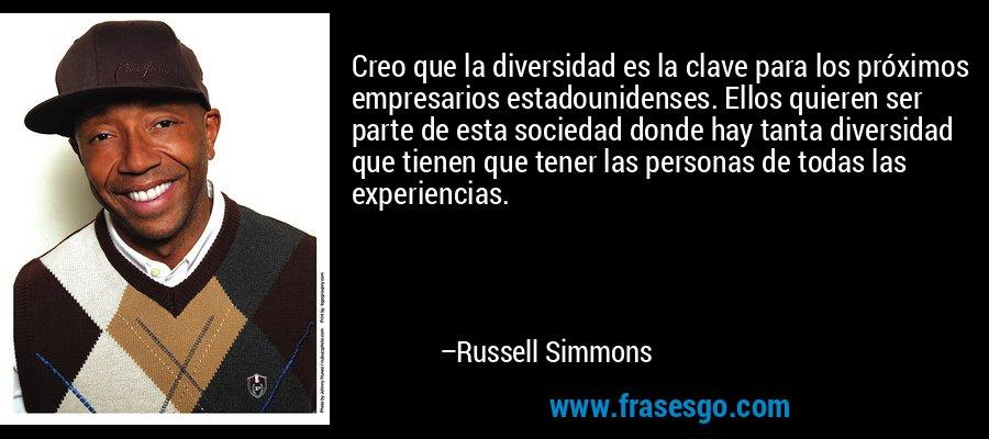 Creo que la diversidad es la clave para los próximos empresarios estadounidenses. Ellos quieren ser parte de esta sociedad donde hay tanta diversidad que tienen que tener las personas de todas las experiencias. – Russell Simmons