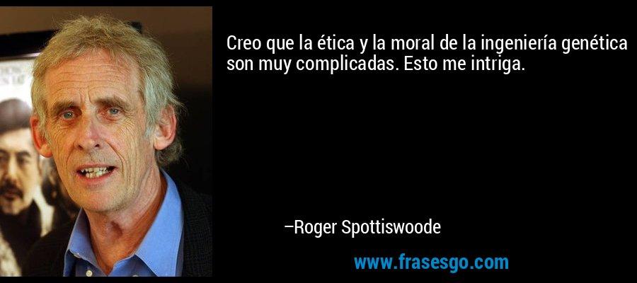 Creo que la ética y la moral de la ingeniería genética son muy complicadas. Esto me intriga. – Roger Spottiswoode