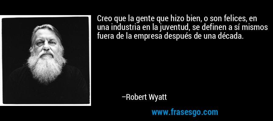 Creo que la gente que hizo bien, o son felices, en una industria en la juventud, se definen a sí mismos fuera de la empresa después de una década. – Robert Wyatt