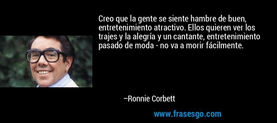 Creo que la gente se siente hambre de buen, entretenimiento atractivo. Ellos quieren ver los trajes y la alegría y un cantante, entretenimiento pasado de moda - no va a morir fácilmente. – Ronnie Corbett