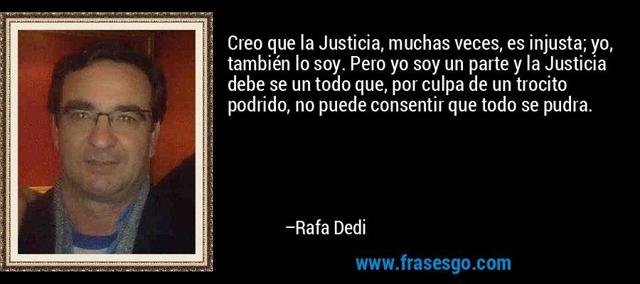 Creo que la Justicia, muchas veces, es injusta; yo, también lo soy. Pero yo soy un parte y la Justicia debe se un todo que, por culpa de un trocito podrido, no puede consentir que todo se pudra. – Rafa Dedi