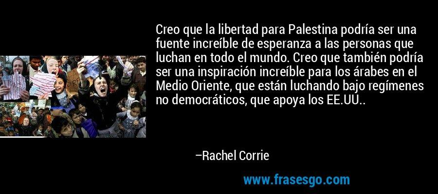 Creo que la libertad para Palestina podría ser una fuente increíble de esperanza a las personas que luchan en todo el mundo. Creo que también podría ser una inspiración increíble para los árabes en el Medio Oriente, que están luchando bajo regímenes no democráticos, que apoya los EE.UU.. – Rachel Corrie