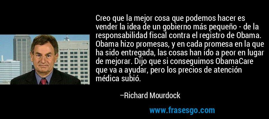 Creo que la mejor cosa que podemos hacer es vender la idea de un gobierno más pequeño - de la responsabilidad fiscal contra el registro de Obama. Obama hizo promesas, y en cada promesa en la que ha sido entregada, las cosas han ido a peor en lugar de mejorar. Dijo que si conseguimos ObamaCare que va a ayudar, pero los precios de atención médica subió. – Richard Mourdock