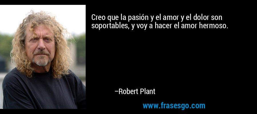 Creo que la pasión y el amor y el dolor son soportables, y voy a hacer el amor hermoso. – Robert Plant