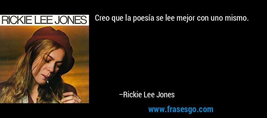Creo que la poesía se lee mejor con uno mismo. – Rickie Lee Jones