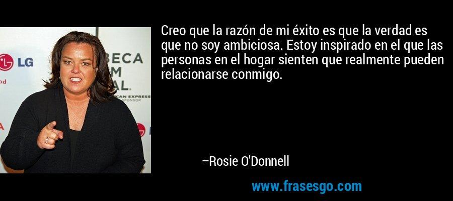 Creo que la razón de mi éxito es que la verdad es que no soy ambiciosa. Estoy inspirado en el que las personas en el hogar sienten que realmente pueden relacionarse conmigo. – Rosie O'Donnell