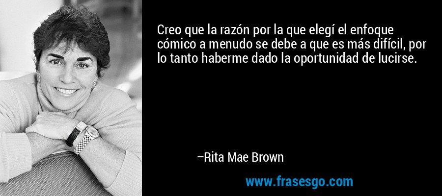 Creo que la razón por la que elegí el enfoque cómico a menudo se debe a que es más difícil, por lo tanto haberme dado la oportunidad de lucirse. – Rita Mae Brown