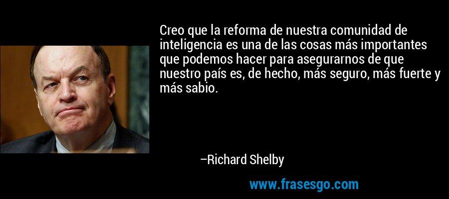 Creo que la reforma de nuestra comunidad de inteligencia es una de las cosas más importantes que podemos hacer para asegurarnos de que nuestro país es, de hecho, más seguro, más fuerte y más sabio. – Richard Shelby