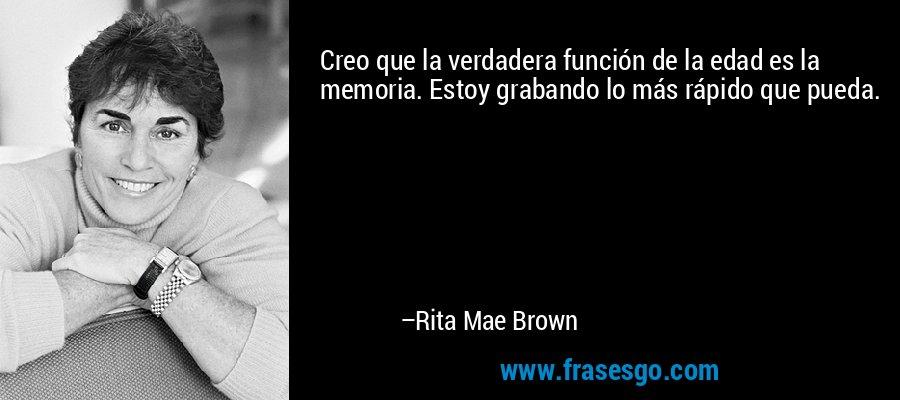 Creo que la verdadera función de la edad es la memoria. Estoy grabando lo más rápido que pueda. – Rita Mae Brown