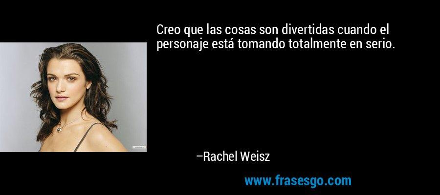 Creo que las cosas son divertidas cuando el personaje está tomando totalmente en serio. – Rachel Weisz