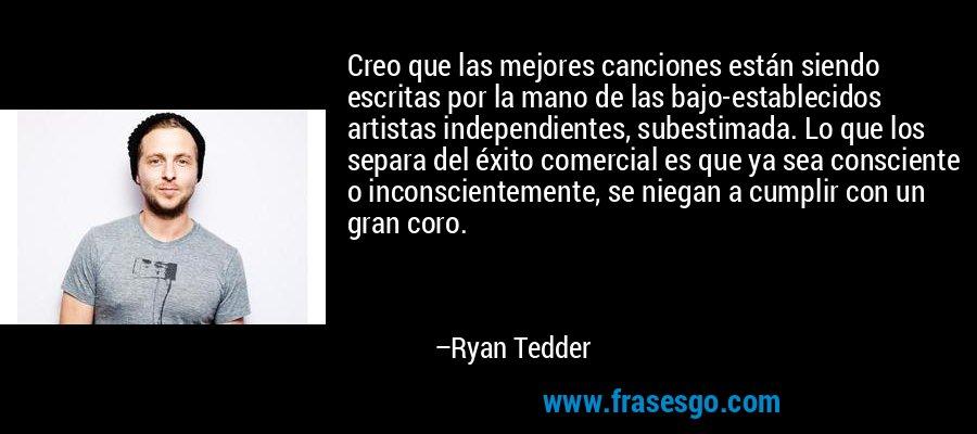 Creo que las mejores canciones están siendo escritas por la mano de las bajo-establecidos artistas independientes, subestimada. Lo que los separa del éxito comercial es que ya sea consciente o inconscientemente, se niegan a cumplir con un gran coro. – Ryan Tedder