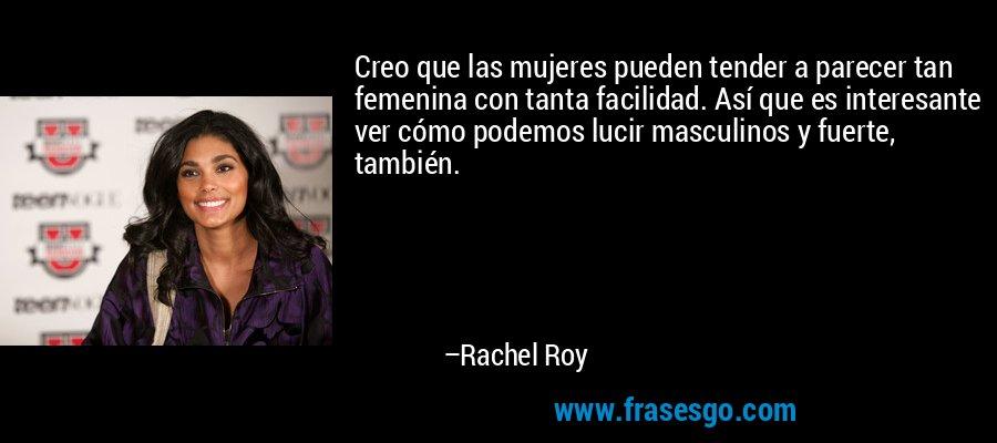 Creo que las mujeres pueden tender a parecer tan femenina con tanta facilidad. Así que es interesante ver cómo podemos lucir masculinos y fuerte, también. – Rachel Roy