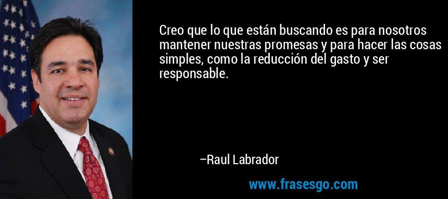 Creo que lo que están buscando es para nosotros mantener nuestras promesas y para hacer las cosas simples, como la reducción del gasto y ser responsable. – Raul Labrador