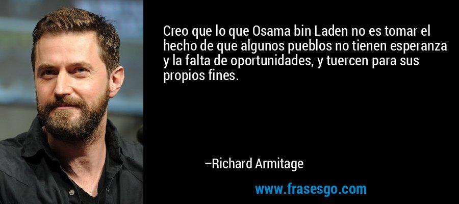Creo que lo que Osama bin Laden no es tomar el hecho de que algunos pueblos no tienen esperanza y la falta de oportunidades, y tuercen para sus propios fines. – Richard Armitage
