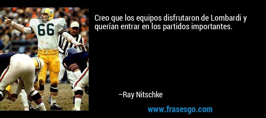 Creo que los equipos disfrutaron de Lombardi y querían entrar en los partidos importantes. – Ray Nitschke