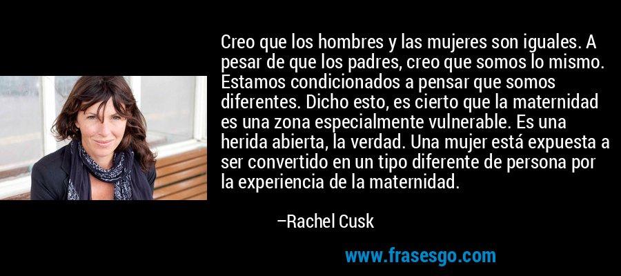 Creo que los hombres y las mujeres son iguales. A pesar de que los padres, creo que somos lo mismo. Estamos condicionados a pensar que somos diferentes. Dicho esto, es cierto que la maternidad es una zona especialmente vulnerable. Es una herida abierta, la verdad. Una mujer está expuesta a ser convertido en un tipo diferente de persona por la experiencia de la maternidad. – Rachel Cusk