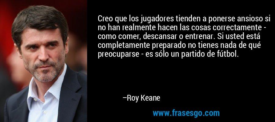 Creo que los jugadores tienden a ponerse ansioso si no han realmente hacen las cosas correctamente - como comer, descansar o entrenar. Si usted está completamente preparado no tienes nada de qué preocuparse - es sólo un partido de fútbol. – Roy Keane