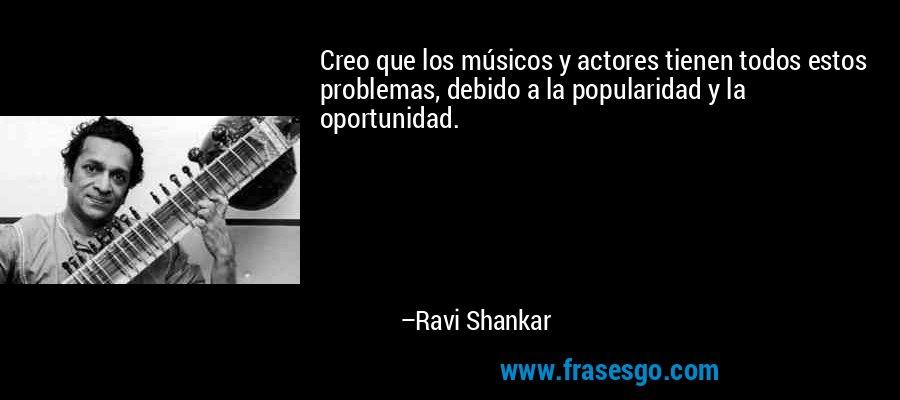 Creo que los músicos y actores tienen todos estos problemas, debido a la popularidad y la oportunidad. – Ravi Shankar