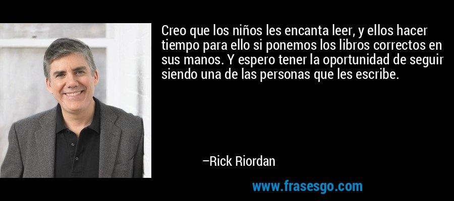 Creo que los niños les encanta leer, y ellos hacer tiempo para ello si ponemos los libros correctos en sus manos. Y espero tener la oportunidad de seguir siendo una de las personas que les escribe. – Rick Riordan