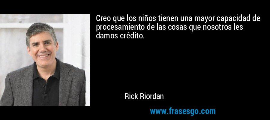 Creo que los niños tienen una mayor capacidad de procesamiento de las cosas que nosotros les damos crédito. – Rick Riordan