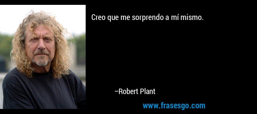 Creo que me sorprendo a mí mismo. – Robert Plant