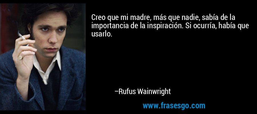 Creo que mi madre, más que nadie, sabía de la importancia de la inspiración. Si ocurría, había que usarlo. – Rufus Wainwright