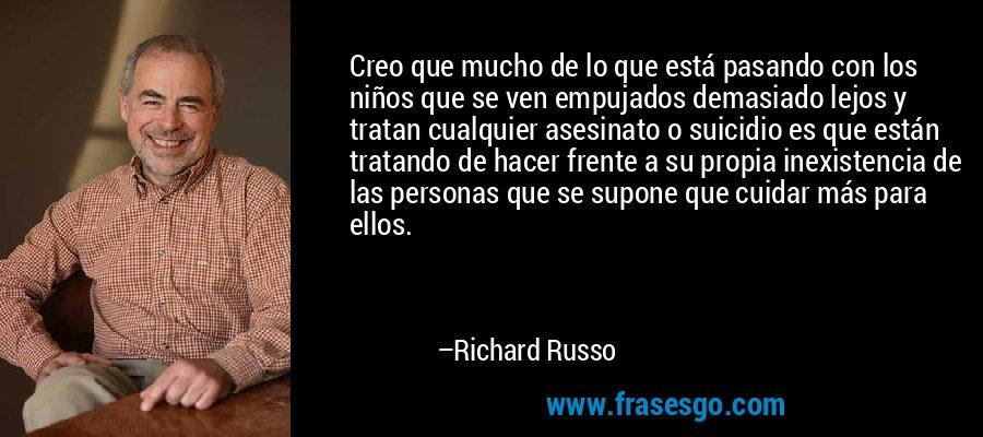 Creo que mucho de lo que está pasando con los niños que se ven empujados demasiado lejos y tratan cualquier asesinato o suicidio es que están tratando de hacer frente a su propia inexistencia de las personas que se supone que cuidar más para ellos. – Richard Russo