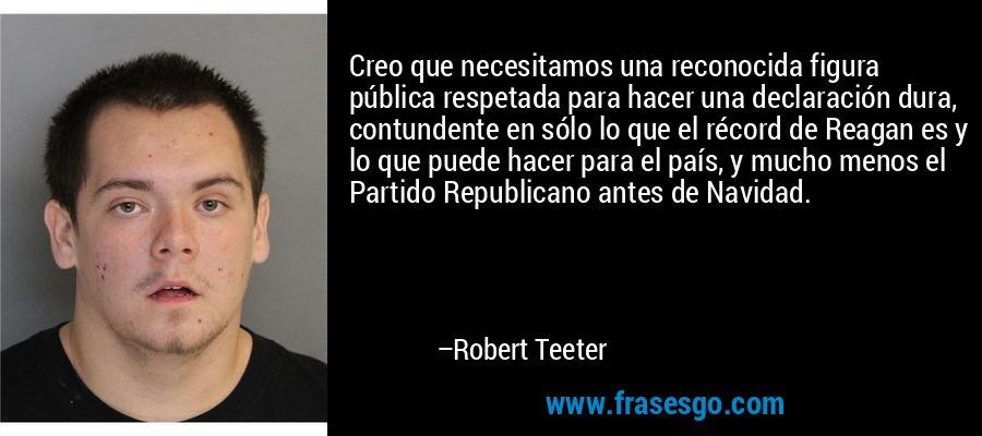 Creo que necesitamos una reconocida figura pública respetada para hacer una declaración dura, contundente en sólo lo que el récord de Reagan es y lo que puede hacer para el país, y mucho menos el Partido Republicano antes de Navidad. – Robert Teeter