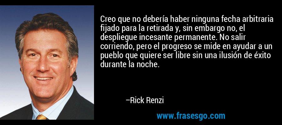 Creo que no debería haber ninguna fecha arbitraria fijado para la retirada y, sin embargo no, el despliegue incesante permanente. No salir corriendo, pero el progreso se mide en ayudar a un pueblo que quiere ser libre sin una ilusión de éxito durante la noche. – Rick Renzi