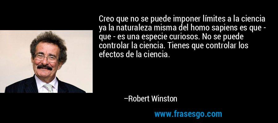 Creo que no se puede imponer límites a la ciencia ya la naturaleza misma del homo sapiens es que - que - es una especie curiosos. No se puede controlar la ciencia. Tienes que controlar los efectos de la ciencia. – Robert Winston