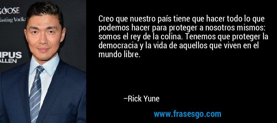 Creo que nuestro país tiene que hacer todo lo que podemos hacer para proteger a nosotros mismos: somos el rey de la colina. Tenemos que proteger la democracia y la vida de aquellos que viven en el mundo libre. – Rick Yune