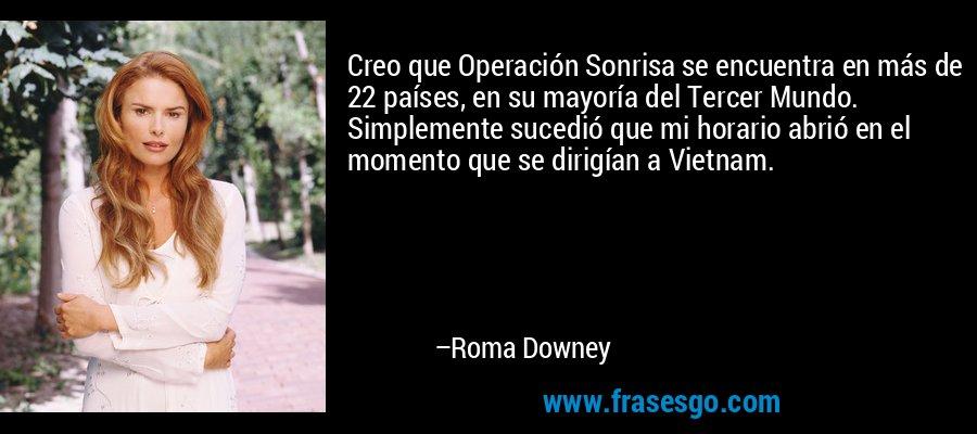 Creo que Operación Sonrisa se encuentra en más de 22 países, en su mayoría del Tercer Mundo. Simplemente sucedió que mi horario abrió en el momento que se dirigían a Vietnam. – Roma Downey