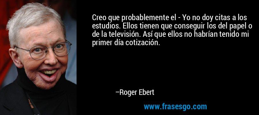 Creo que probablemente el - Yo no doy citas a los estudios. Ellos tienen que conseguir los del papel o de la televisión. Así que ellos no habrían tenido mi primer día cotización. – Roger Ebert