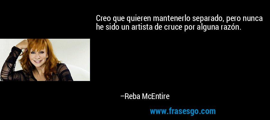 Creo que quieren mantenerlo separado, pero nunca he sido un artista de cruce por alguna razón. – Reba McEntire