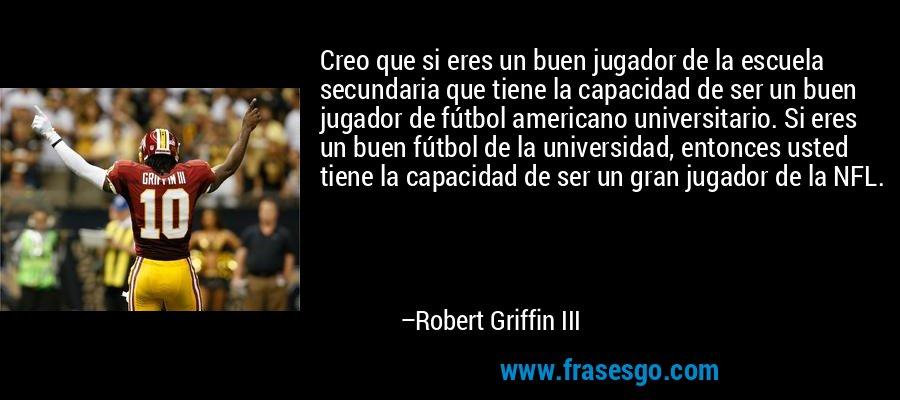 Creo que si eres un buen jugador de la escuela secundaria que tiene la capacidad de ser un buen jugador de fútbol americano universitario. Si eres un buen fútbol de la universidad, entonces usted tiene la capacidad de ser un gran jugador de la NFL. – Robert Griffin III