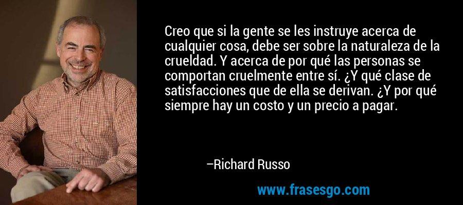 Creo que si la gente se les instruye acerca de cualquier cosa, debe ser sobre la naturaleza de la crueldad. Y acerca de por qué las personas se comportan cruelmente entre sí. ¿Y qué clase de satisfacciones que de ella se derivan. ¿Y por qué siempre hay un costo y un precio a pagar. – Richard Russo