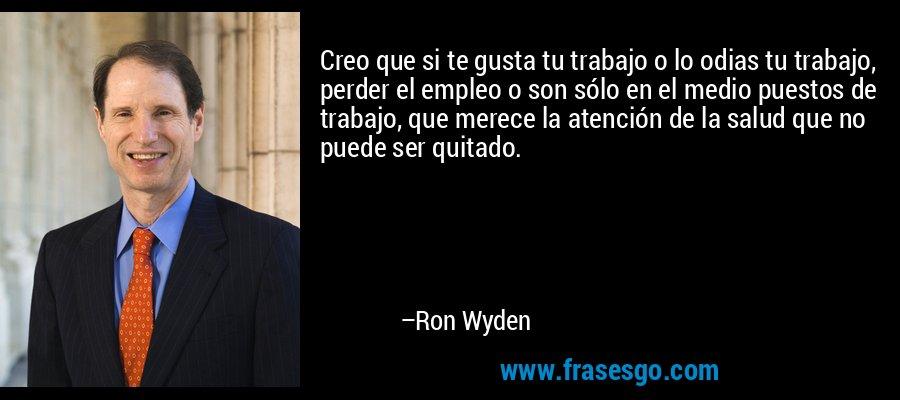 Creo que si te gusta tu trabajo o lo odias tu trabajo, perder el empleo o son sólo en el medio puestos de trabajo, que merece la atención de la salud que no puede ser quitado. – Ron Wyden