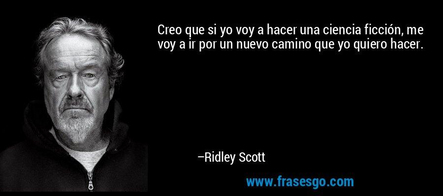 Creo que si yo voy a hacer una ciencia ficción, me voy a ir por un nuevo camino que yo quiero hacer. – Ridley Scott