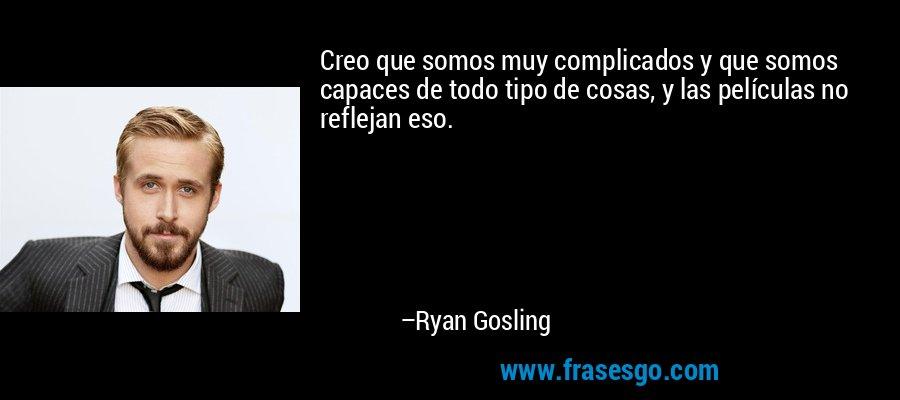 Creo que somos muy complicados y que somos capaces de todo tipo de cosas, y las películas no reflejan eso. – Ryan Gosling