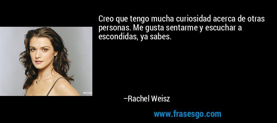Creo que tengo mucha curiosidad acerca de otras personas. Me gusta sentarme y escuchar a escondidas, ya sabes. – Rachel Weisz