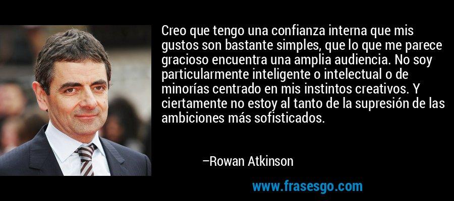 Creo que tengo una confianza interna que mis gustos son bastante simples, que lo que me parece gracioso encuentra una amplia audiencia. No soy particularmente inteligente o intelectual o de minorías centrado en mis instintos creativos. Y ciertamente no estoy al tanto de la supresión de las ambiciones más sofisticados. – Rowan Atkinson