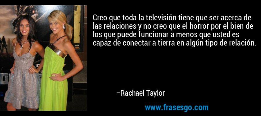 Creo que toda la televisión tiene que ser acerca de las relaciones y no creo que el horror por el bien de los que puede funcionar a menos que usted es capaz de conectar a tierra en algún tipo de relación. – Rachael Taylor
